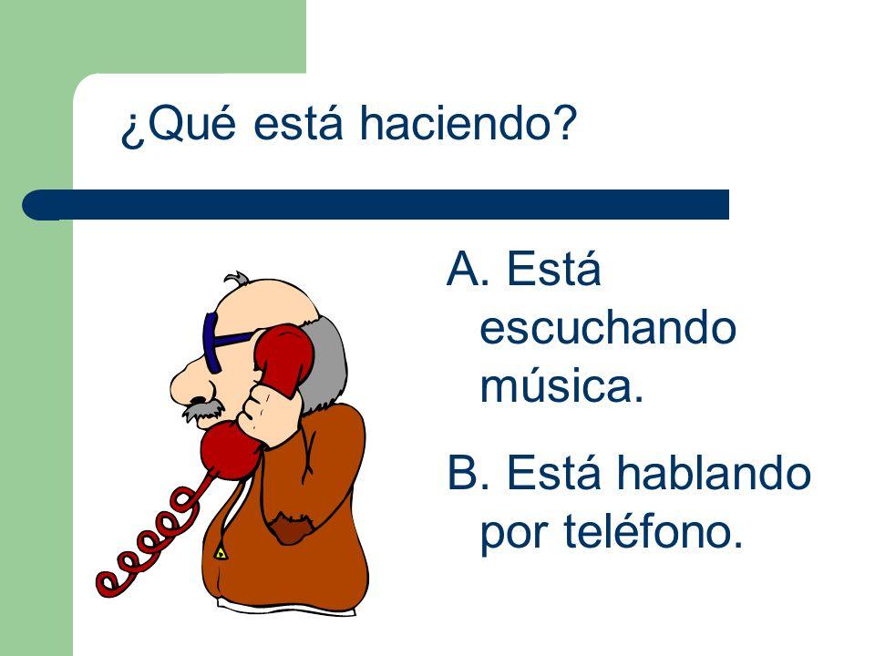 ¿Qué está haciendo? A. Está escuchando música. B. Está hablando por teléfono.