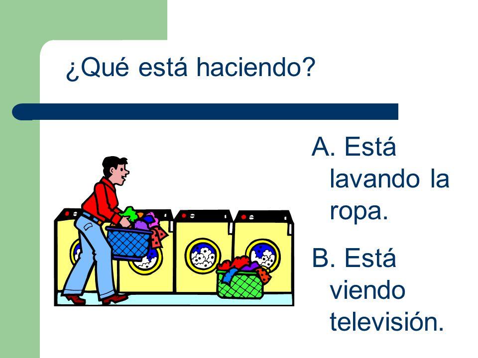 ¿Qué está haciendo? A. Está lavando la ropa. B. Está viendo televisión.
