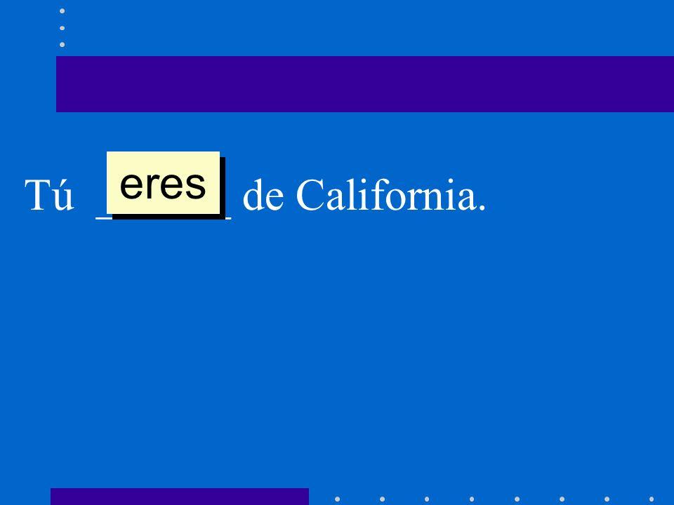 Tú ______ de California. eres