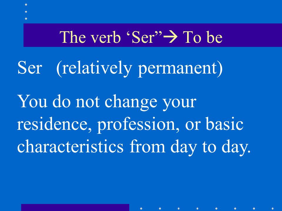 The verb Ser To be Ser (relatively permanent) You do not change your residence, profession, or basic characteristics from day to day.