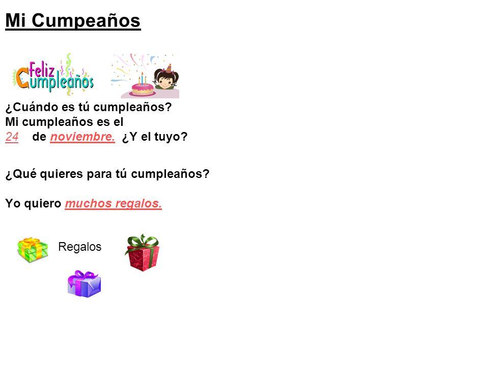 Mi Cumpeaños ¿Cuándo es tú cumpleaños? Mi cumpleaños es el 24 de noviembre. ¿Y el tuyo? ¿Qué quieres para tú cumpleaños? Yo quiero muchos regalos. Reg