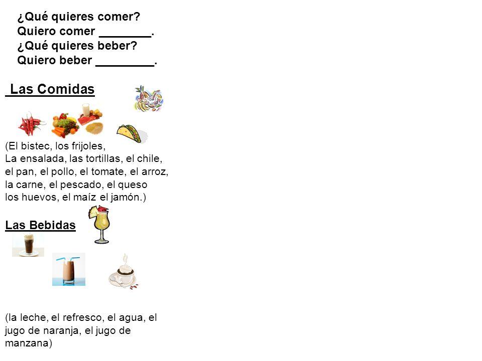 Las Comidas ¿Qué quieres comer? Quiero comer ________. ¿Qué quieres beber? Quiero beber _________. (El bistec, los frijoles, La ensalada, las tortilla