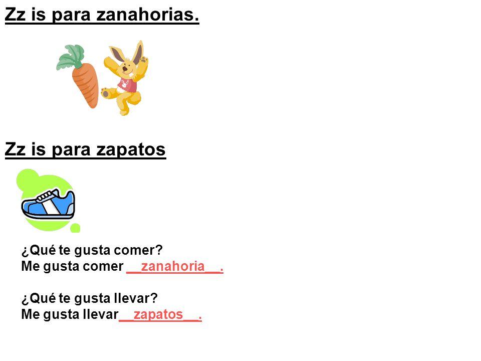 Zz is para zanahorias. Zz is para zapatos ¿Qué te gusta comer? Me gusta comer __zanahoria__. ¿Qué te gusta llevar? Me gusta llevar__zapatos__.