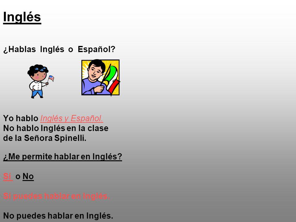 Inglés ¿Hablas Inglés o Español? Yo hablo Inglés y Español. No hablo Inglés en la clase de la Señora Spinelli. ¿Me permite hablar en Inglés? Sí o No S