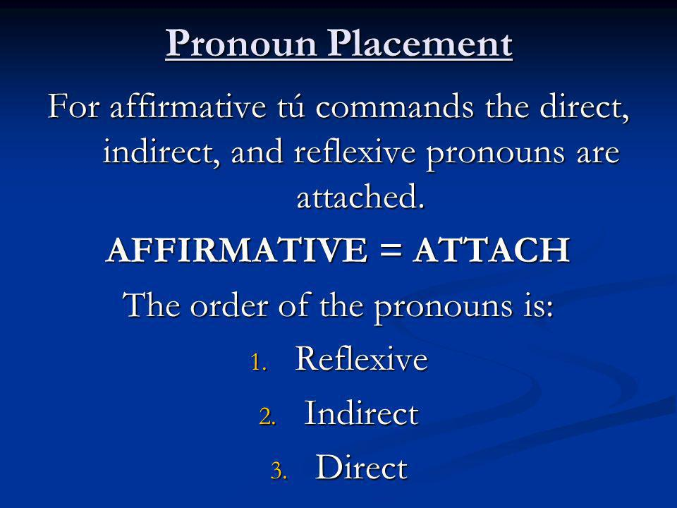 Pronoun Placement For affirmative tú commands the direct, indirect, and reflexive pronouns are attached.