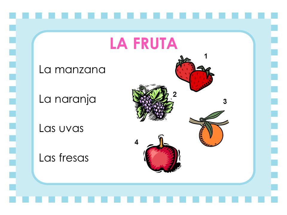 LA FRUTA La manzana La naranja Las uvas Las fresas 1 3 2 4