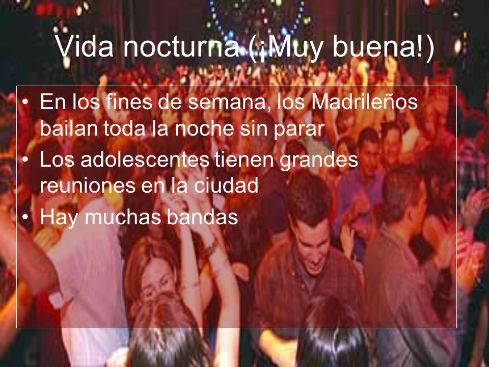 Vida nocturna (¡Muy buena!) En los fines de semana, los Madrileños bailan toda la noche sin parar Los adolescentes tienen grandes reuniones en la ciud