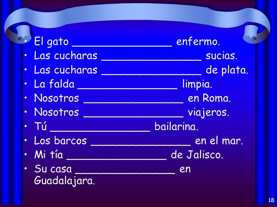 17 11. Yo _______________ marinero. 12. Ustedes _______________ en Cuba. 13. Luis _______________ presente. 14. Tú _______________ cansada. 15. La mes