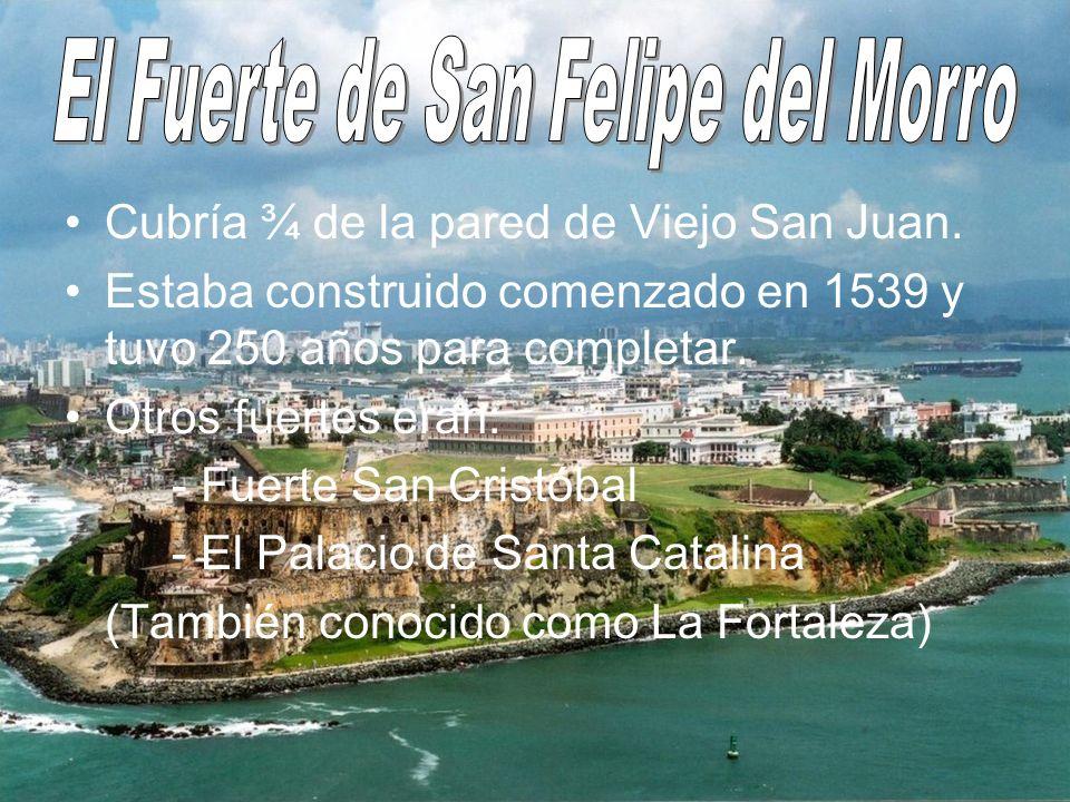 Cubría ¾ de la pared de Viejo San Juan. Estaba construido comenzado en 1539 y tuvo 250 años para completar. Otros fuertes eran: - Fuerte San Cristóbal