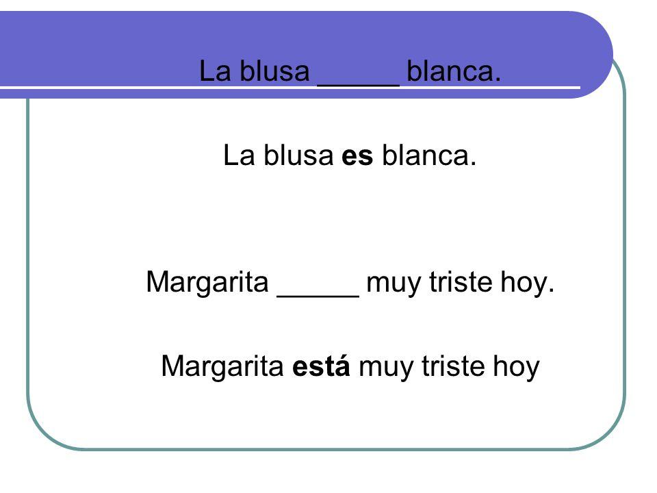 La blusa _____ blanca. La blusa es blanca. Margarita _____ muy triste hoy.