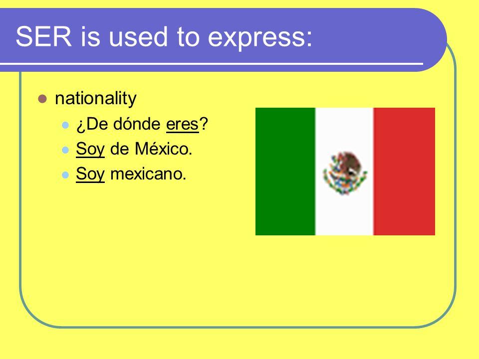 SER is used to express: nationality ¿De dónde eres? Soy de México. Soy mexicano.