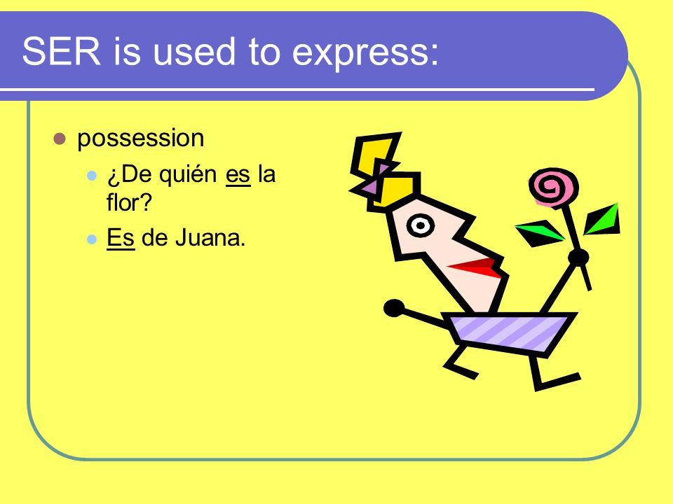 SER is used to express: possession ¿De quién es la flor? Es de Juana.