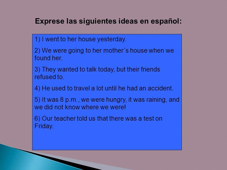 Exprese las siguientes ideas en español: 1) I went to her house yesterday. 2) We were going to her mother´s house when we found her. 3) They wanted to