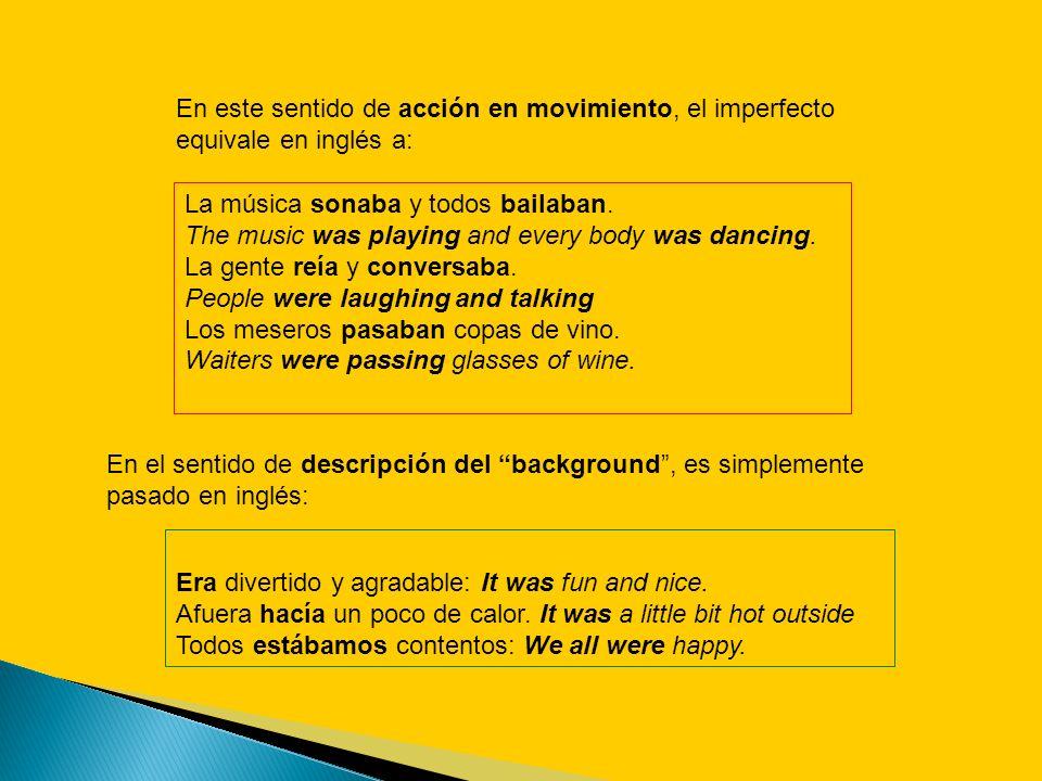 En este sentido de acción en movimiento, el imperfecto equivale en inglés a: La música sonaba y todos bailaban. The music was playing and every body w