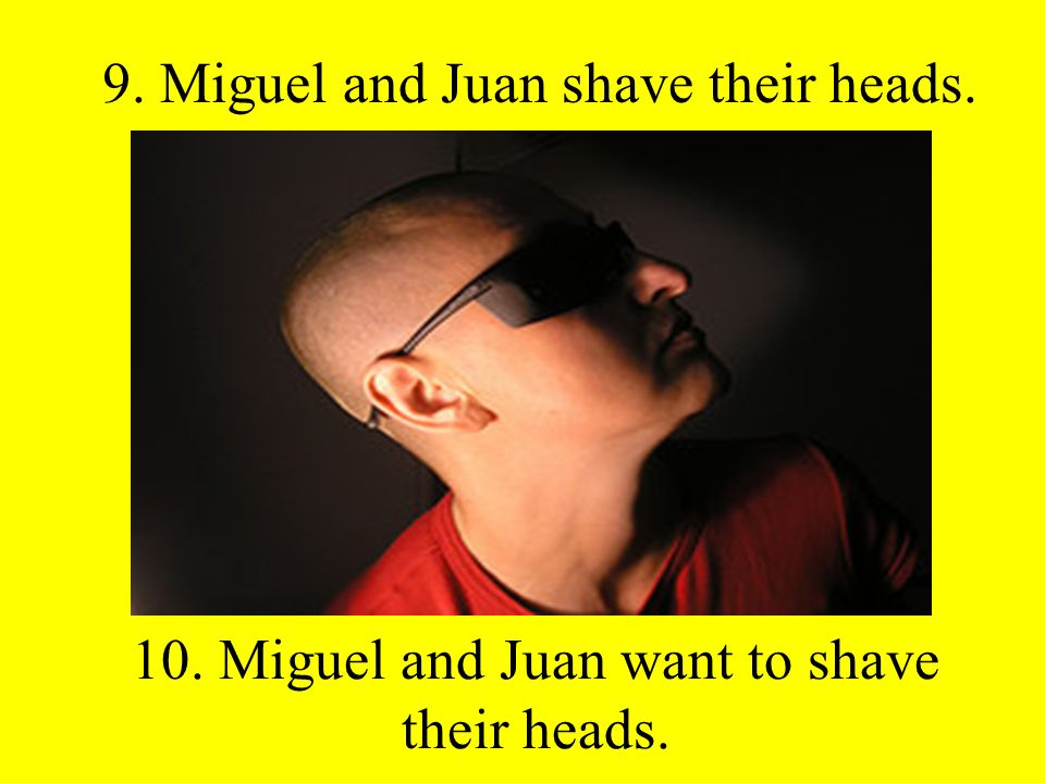 9. Miguel and Juan shave their heads. 10. Miguel and Juan want to shave their heads.