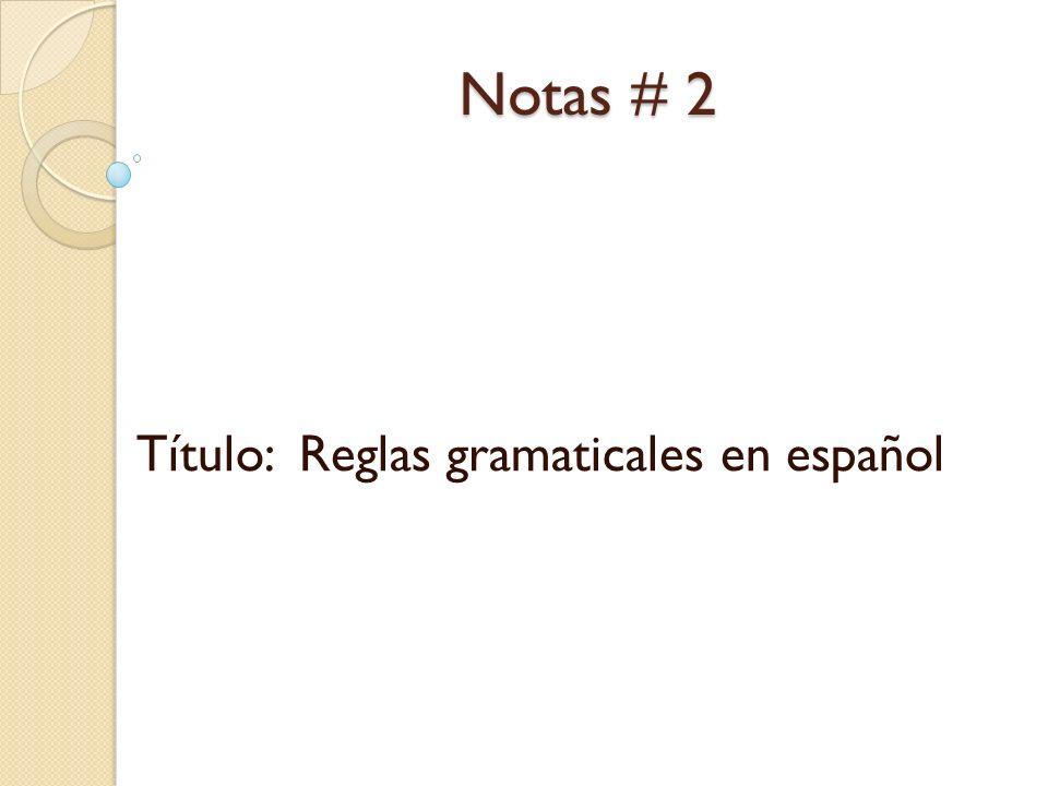 Notas # 2 Título: Reglas gramaticales en español