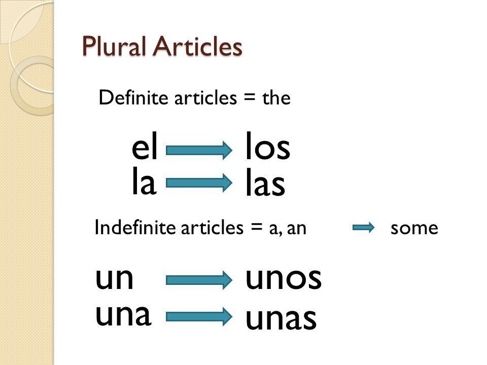 Plural Articles Definite articles = the el las la los Indefinite articles = a, ansome una ununos unas