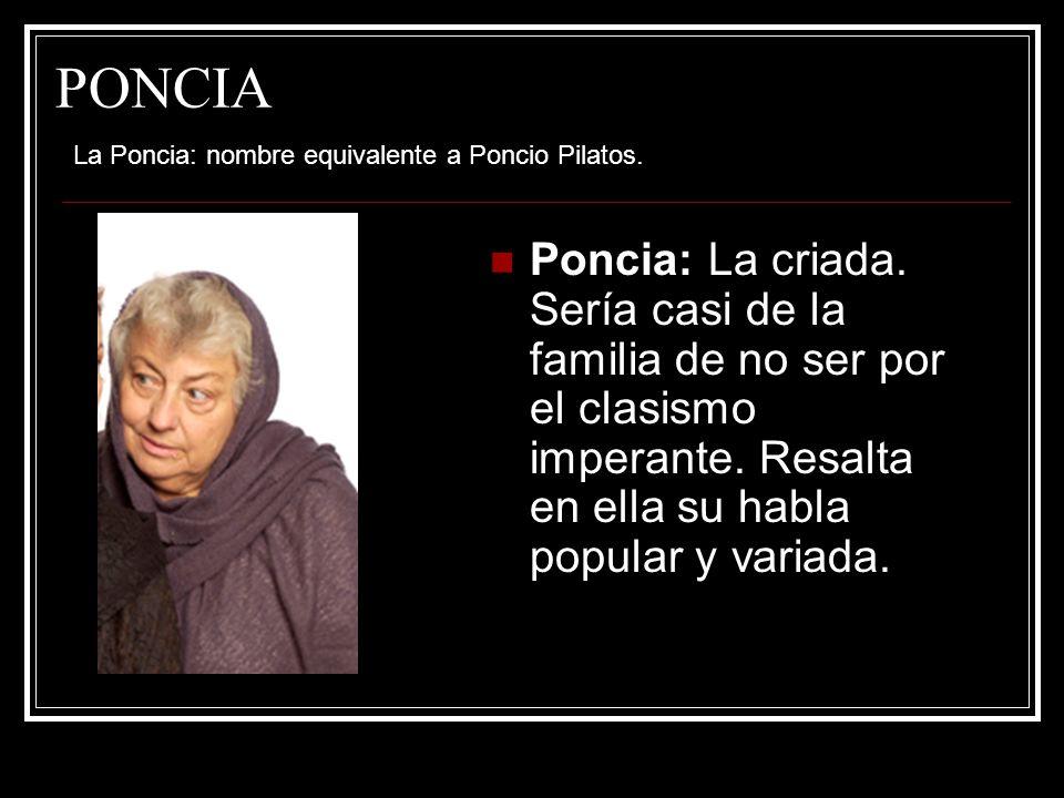 PONCIA Poncia: La criada. Sería casi de la familia de no ser por el clasismo imperante. Resalta en ella su habla popular y variada. La Poncia: nombre