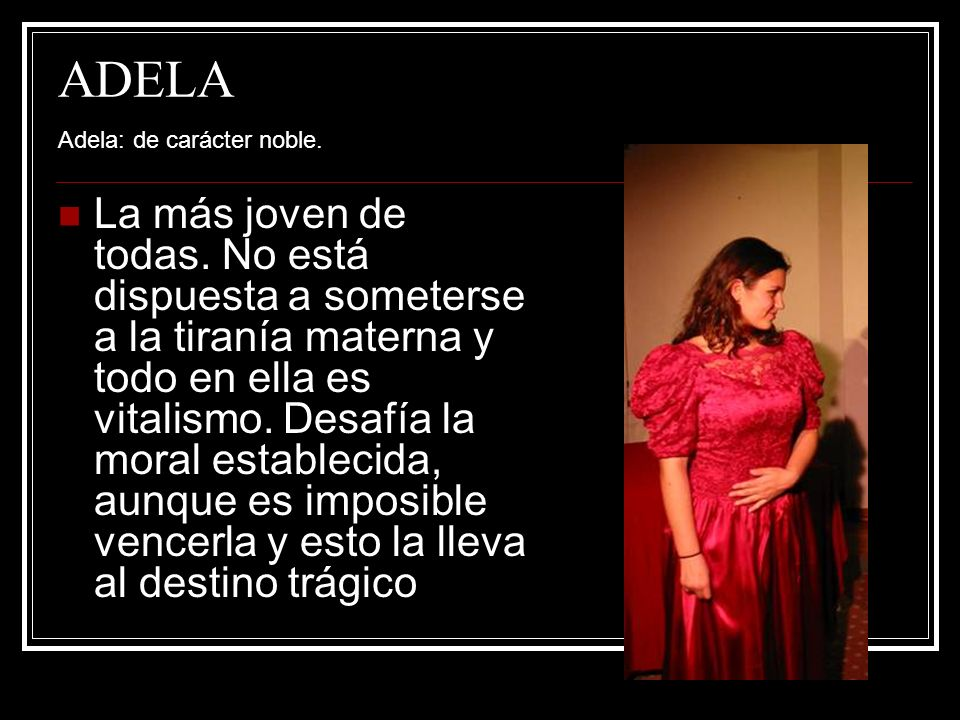 PONCIA Poncia: La criada.Sería casi de la familia de no ser por el clasismo imperante.