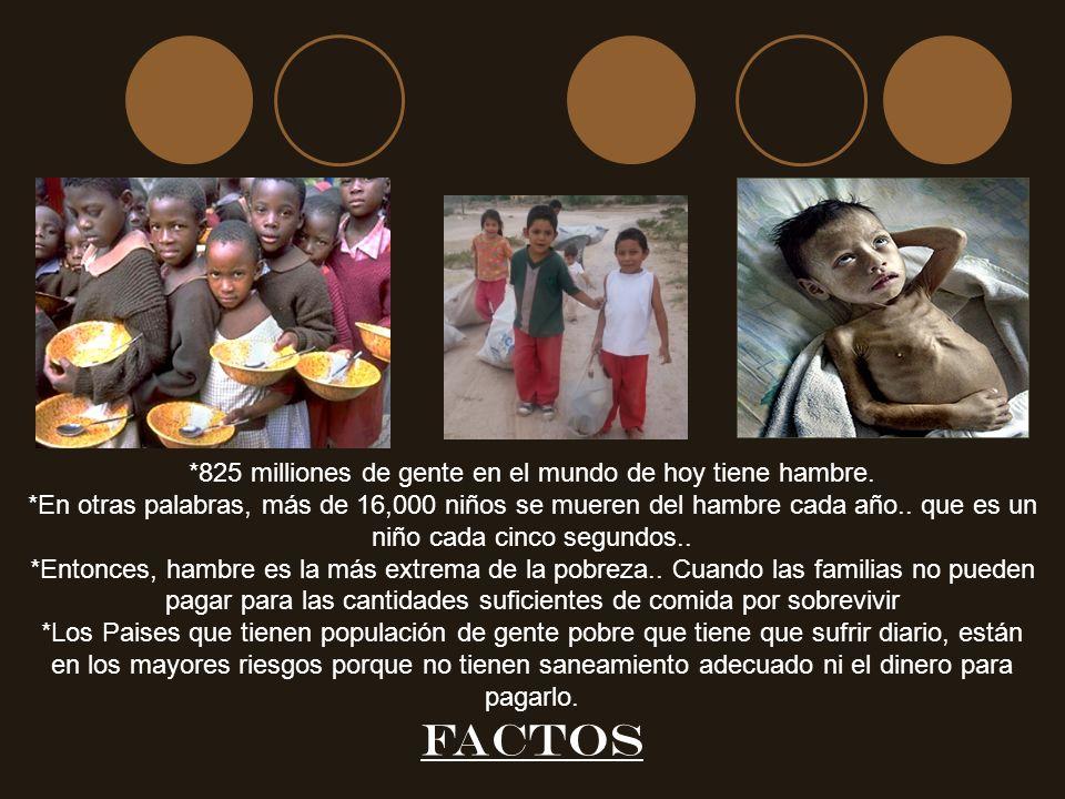 *825 milliones de gente en el mundo de hoy tiene hambre. *En otras palabras, más de 16,000 niños se mueren del hambre cada año.. que es un niño cada c