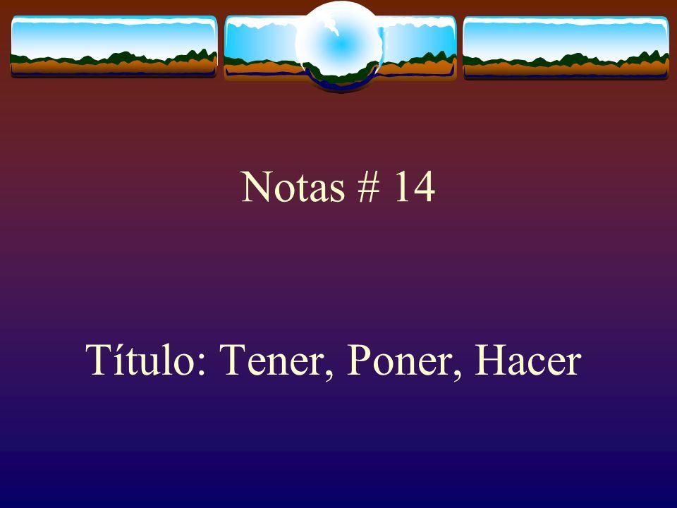 Notas # 14 Título: Tener, Poner, Hacer