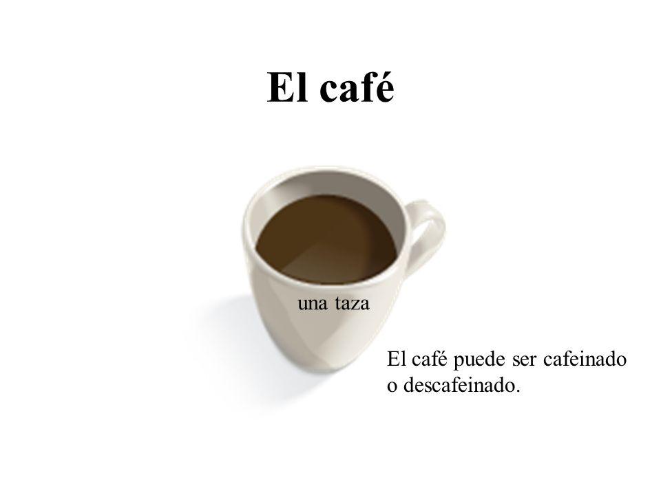 El café El café puede ser cafeinado o descafeinado. una taza