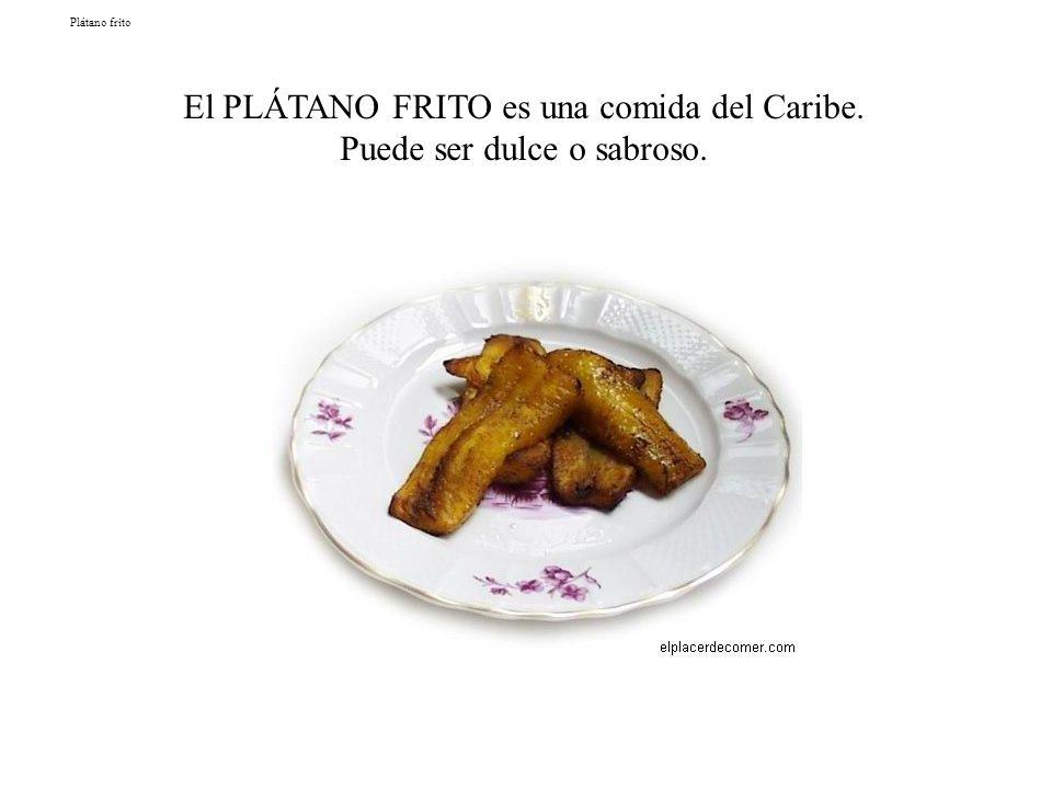 Plátano frito El PLÁTANO FRITO es una comida del Caribe. Puede ser dulce o sabroso.