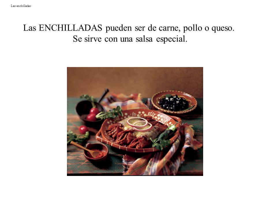 Las enchilladas Las ENCHILLADAS pueden ser de carne, pollo o queso. Se sirve con una salsa especial.