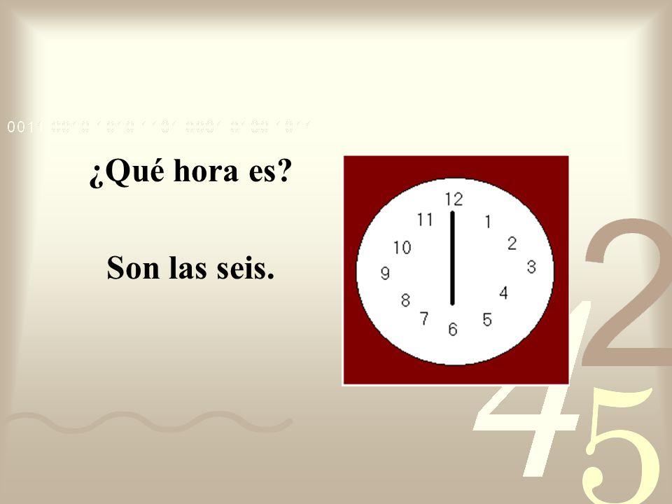¿Qué hora es? Son las seis.