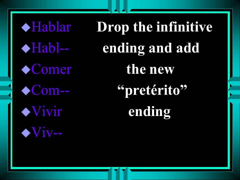 u Hablar Drop the infinitive u Habl-- ending and add u Comer the new u Com-- pretérito u Vivir ending u Viv--