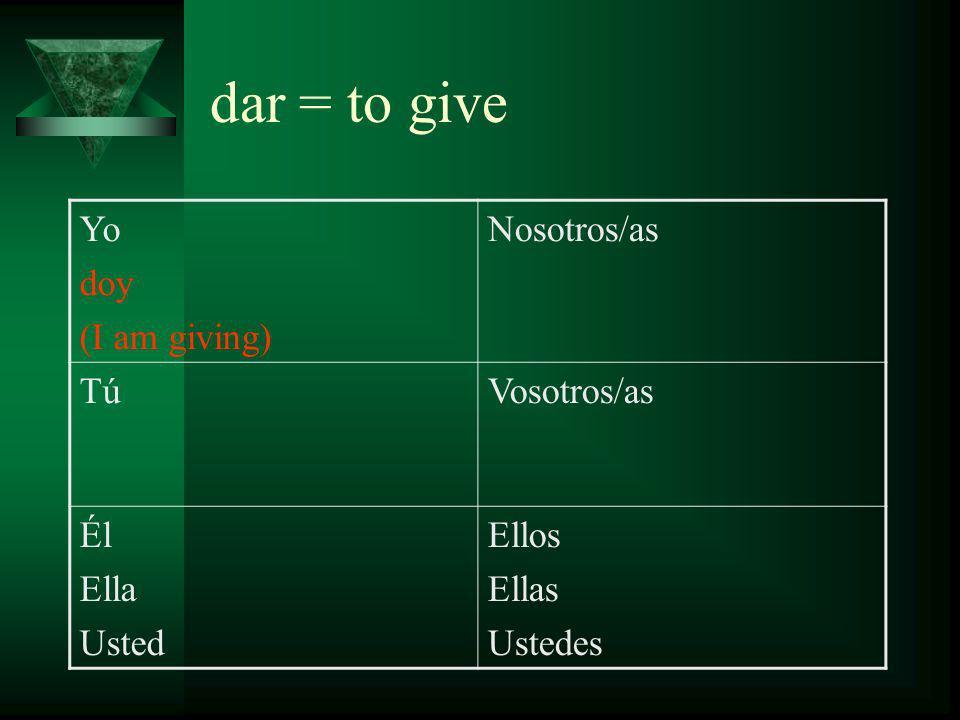dar = to give Yo doy (I am giving) Nosotros/as Tú das (you are giving) Vosotros/as Él Ella Usted Ellos Ellas Ustedes