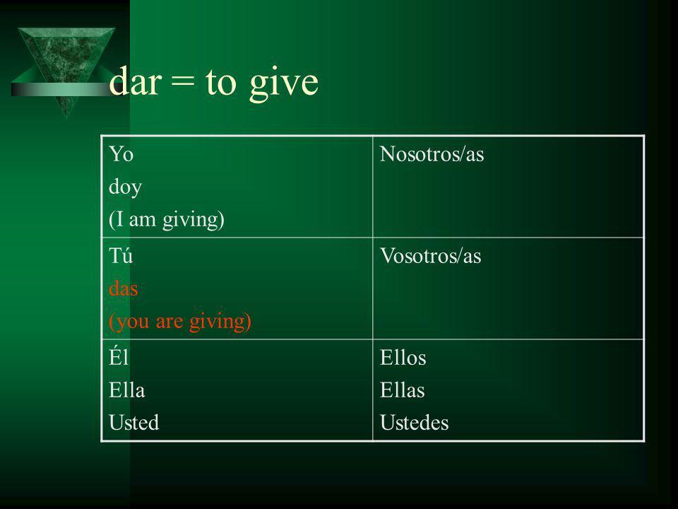 dar = to give Yo doy (I am giving) Nosotros/as Tú das (you are giving) Vosotros/as Él da Ella (he/she/you is giving) Usted Ellos Ellas Ustedes