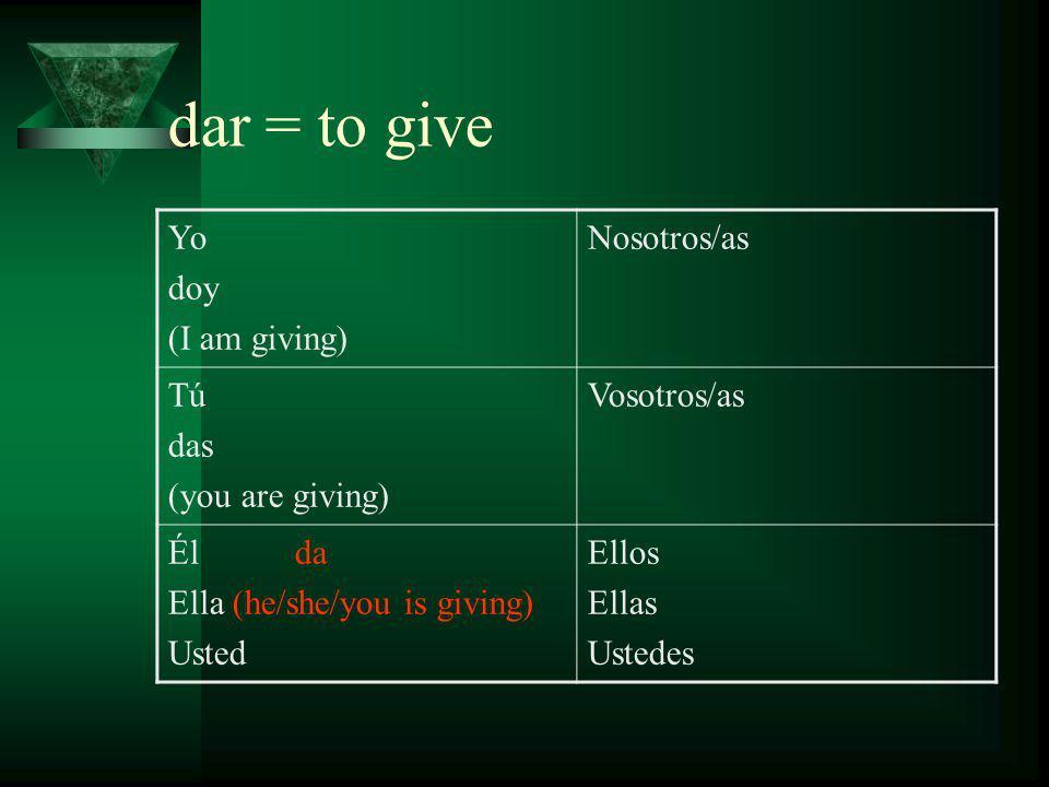 dar = to give Yo doy (I am giving) Nosotros/as damos (we are giving) Tú das (you are giving) Vosotros/as Él da Ella (he/she/you is giving) Usted Ellos Ellas Ustedes