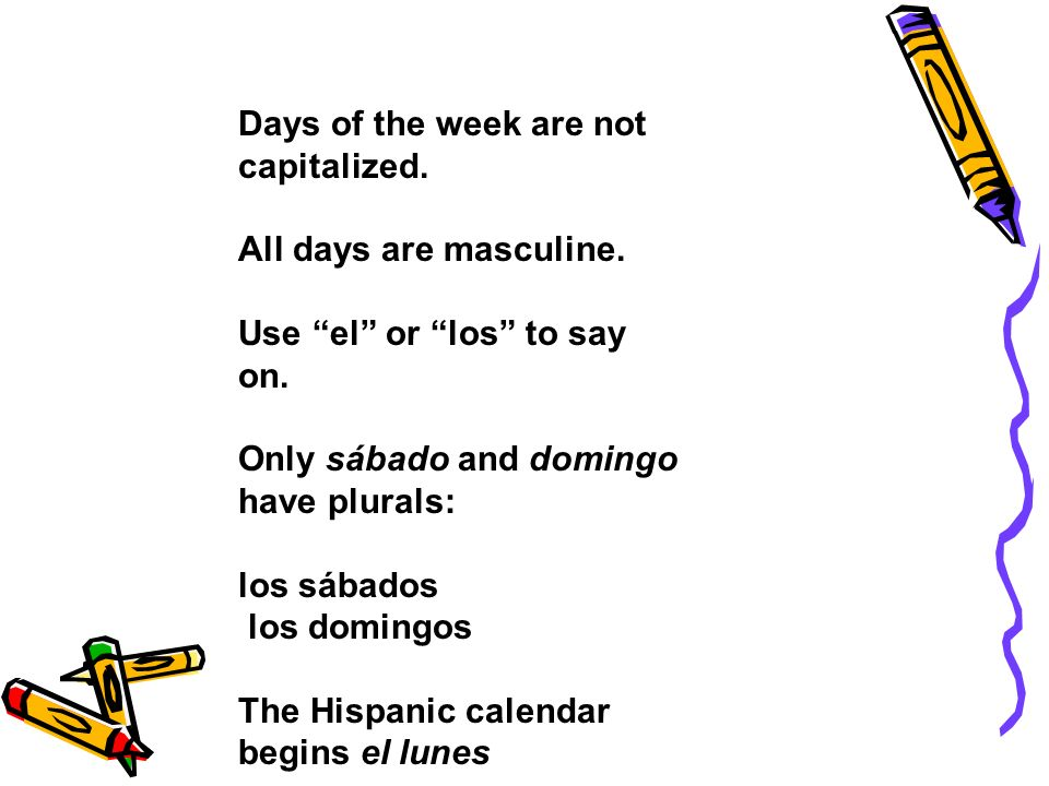 Days of the week are not capitalized. All days are masculine. Use el or los to say on. Only sábado and domingo have plurals: los sábados los domingos
