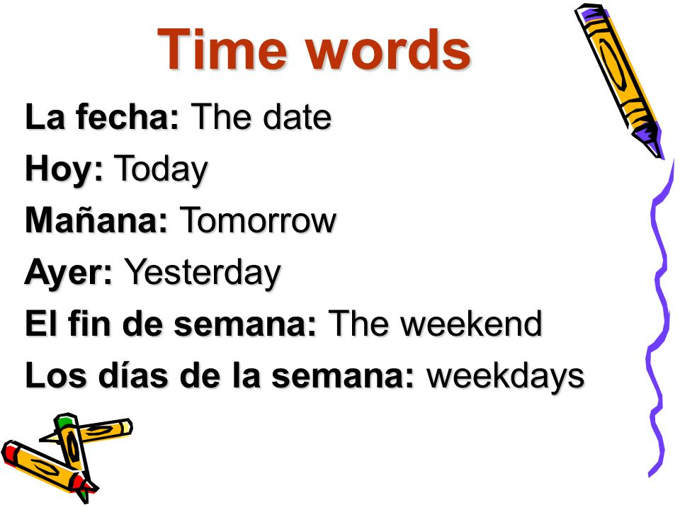 Time words La fecha: The date Hoy: Today Mañana: Tomorrow Ayer: Yesterday El fin de semana: The weekend Los días de la semana: weekdays