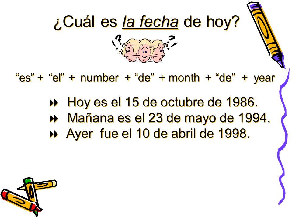 ¿Cuál es la fecha de hoy? es + + el + + number + + de + + month + + de + + year Hoy es el 15 de octubre de 1986. Mañana es el 23 de mayo de 1994. Ayer