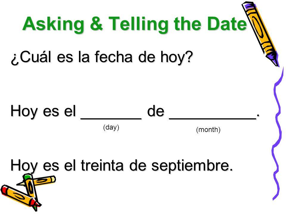 Asking & Telling the Date ¿Cuál es la fecha de hoy? Hoy es el _______ de __________. Hoy es el treinta de septiembre. (day) (month)