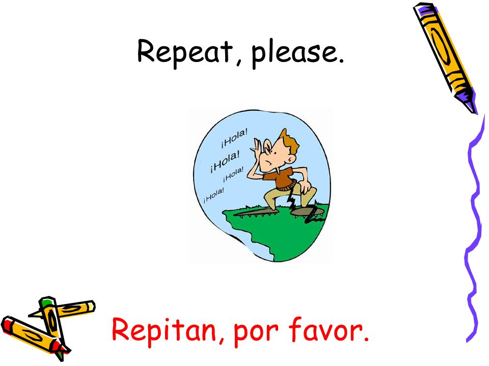 Repitan, por favor. Repeat, please.
