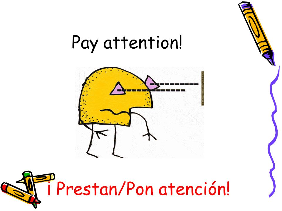 Pay attention! ¡ Prestan/Pon atención!