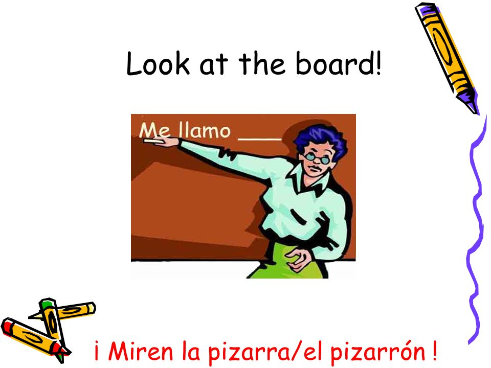 ¡ Miren la pizarra/el pizarrón ! Look at the board!