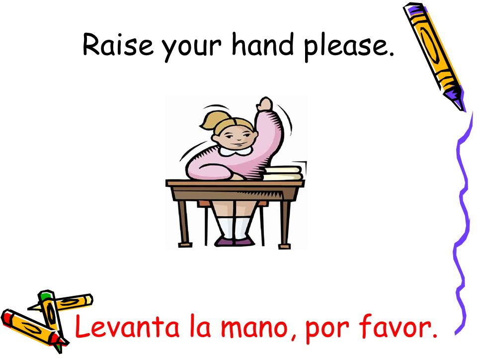 Levanta la mano, por favor. Raise your hand please.