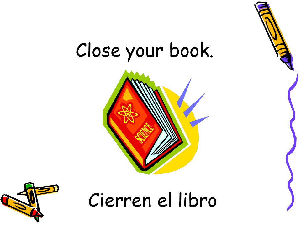 Cierren el libro Close your book.