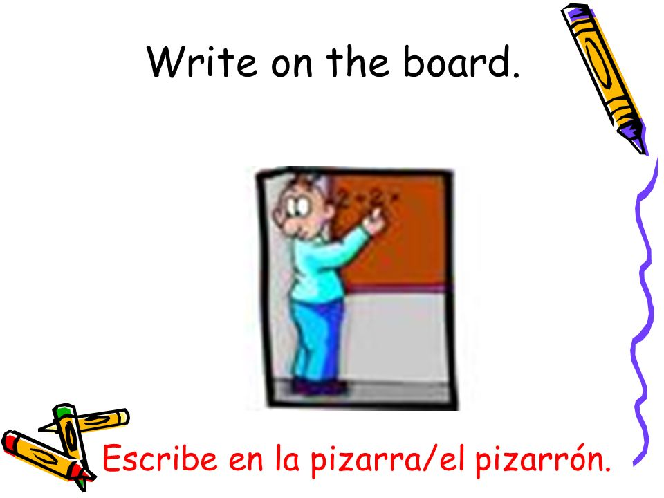 Escribe en la pizarra/el pizarrón. Write on the board.
