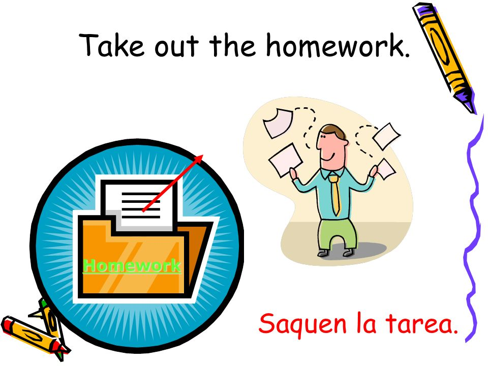 Saquen la tarea. Homework Take out the homework.