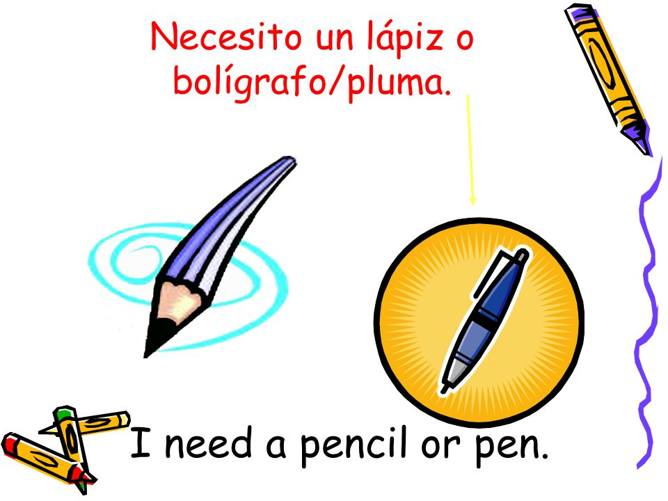 Necesito un lápiz o bolígrafo/pluma. I need a pencil or pen.