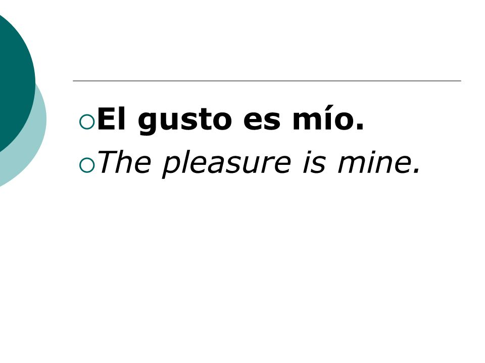 El gusto es mío. The pleasure is mine.