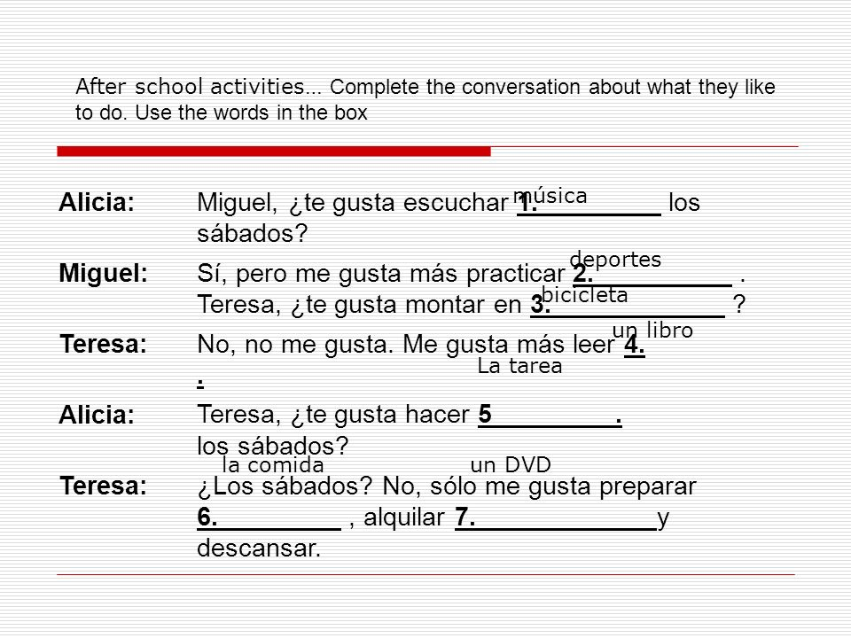 After school activities… Complete the conversation about what they like to do. Use the words in the box Alicia:Miguel, ¿te gusta escuchar 1. los sábad