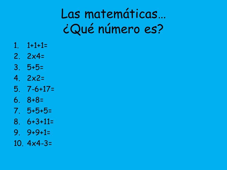 Las matemáticas… ¿Qué número es? 1.1+1+1= 2.2x4= 3.5+5= 4.2x2= 5.7-6+17= 6.8+8= 7.5+5+5= 8.6+3+11= 9.9+9+1= 10.4x4-3=
