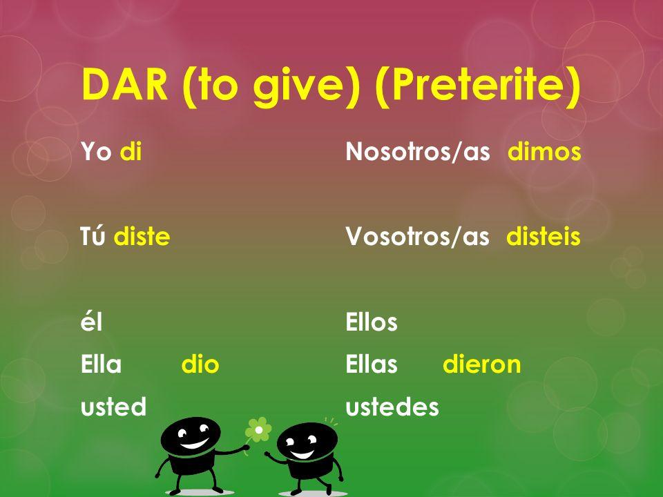 DAR (to give) (Preterite) Yo di Tú diste él Ella dio usted Nosotros/as dimos Vosotros/as disteis Ellos Ellas dieron ustedes