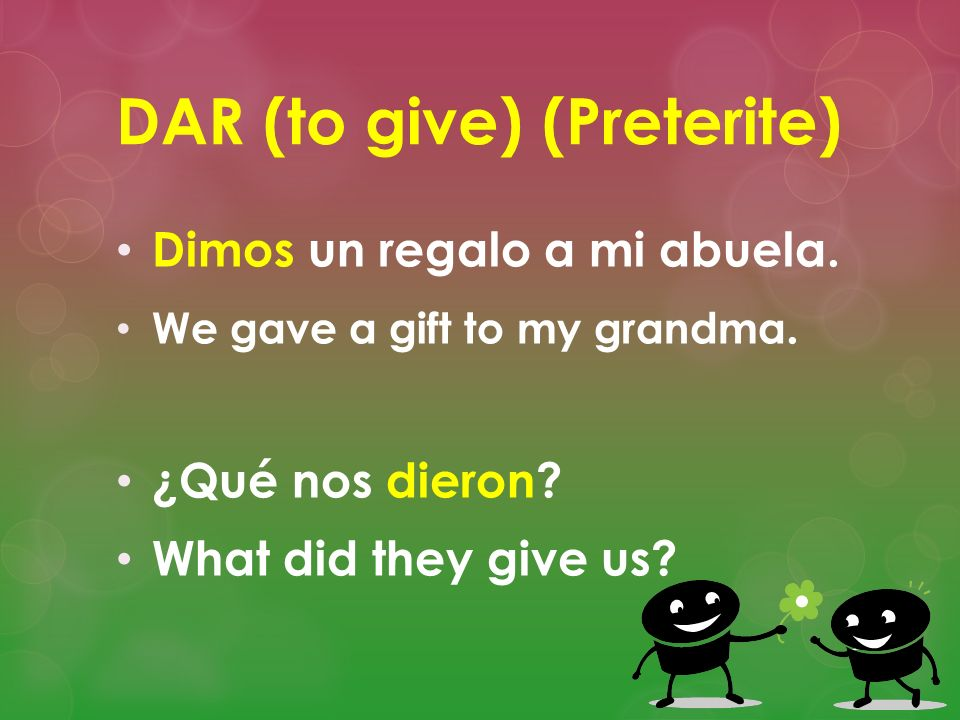 DAR (to give) (Preterite) Dimos un regalo a mi abuela. We gave a gift to my grandma. ¿Qué nos dieron? What did they give us?
